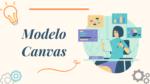 ¿Qué es el Modelo de Negocios Canvas y cómo aplicarlo a tu emprendimiento?